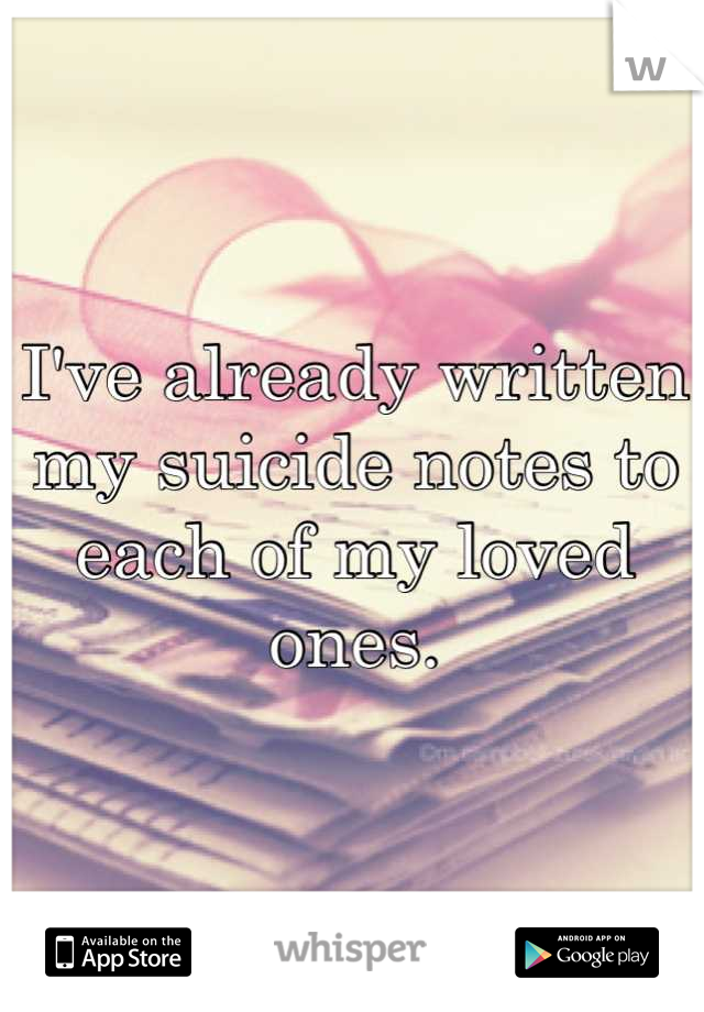 I've already written my suicide notes to each of my loved ones.