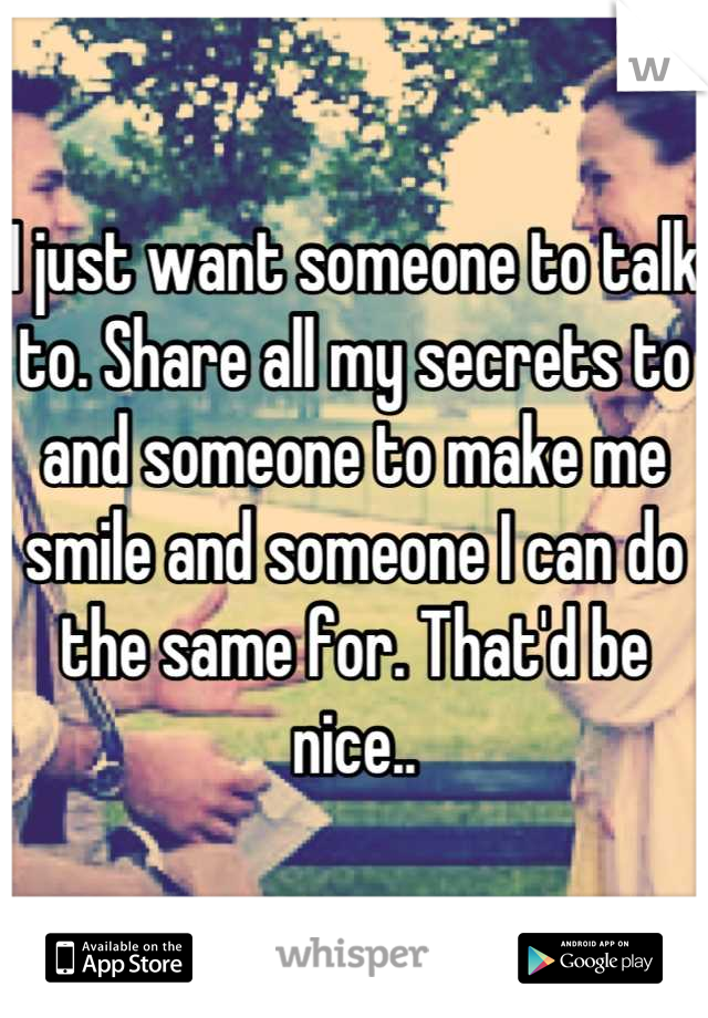 I just want someone to talk to. Share all my secrets to and someone to make me smile and someone I can do the same for. That'd be nice..