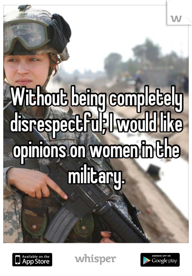 Without being completely disrespectful; I would like opinions on women in the military.