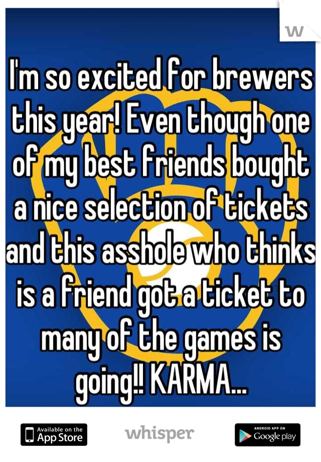 I'm so excited for brewers this year! Even though one of my best friends bought a nice selection of tickets and this asshole who thinks is a friend got a ticket to many of the games is going!! KARMA...