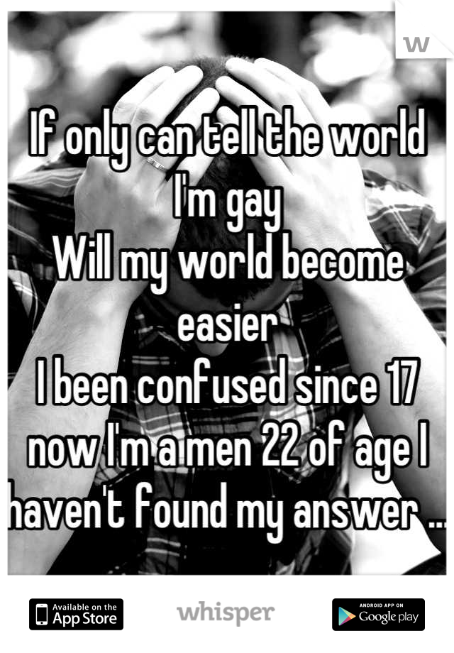 If only can tell the world  I'm gay Will my world become easier  I been confused since 17 now I'm a men 22 of age I haven't found my answer ...