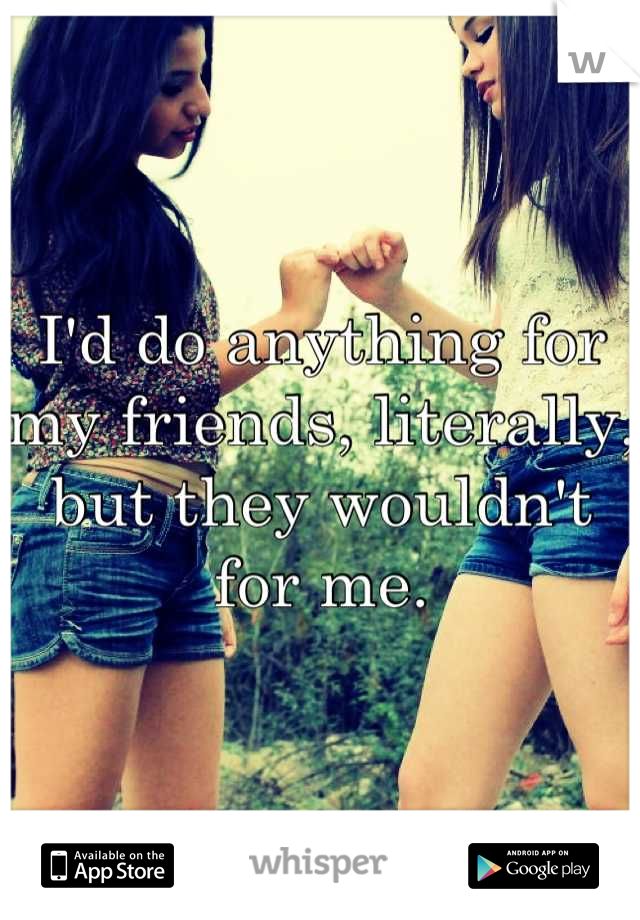 I'd do anything for my friends, literally, but they wouldn't for me.