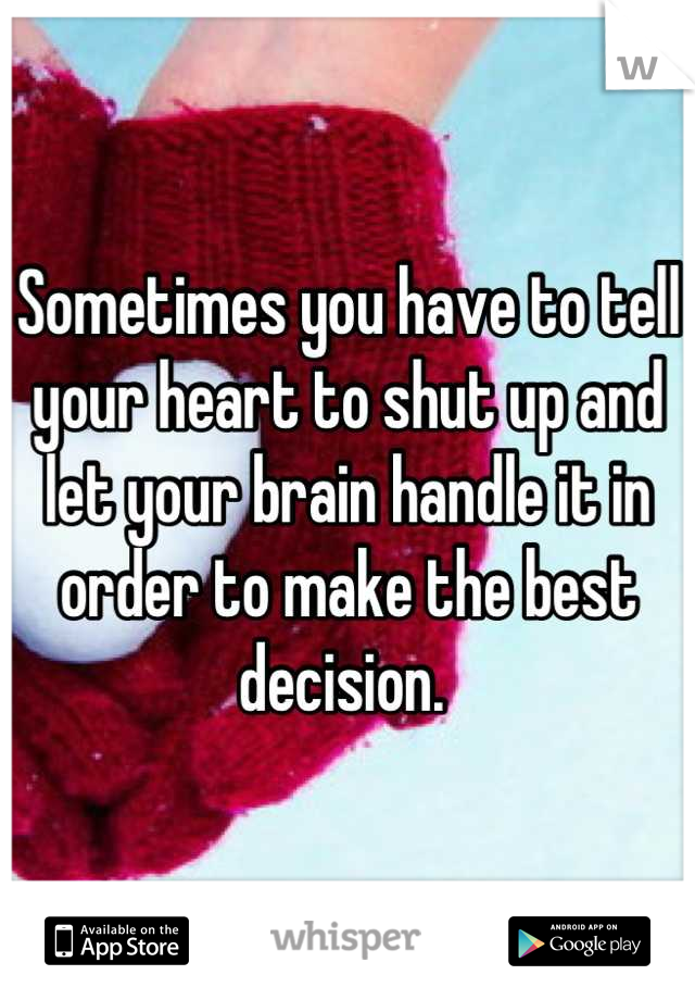 Sometimes you have to tell your heart to shut up and let your brain handle it in order to make the best decision.