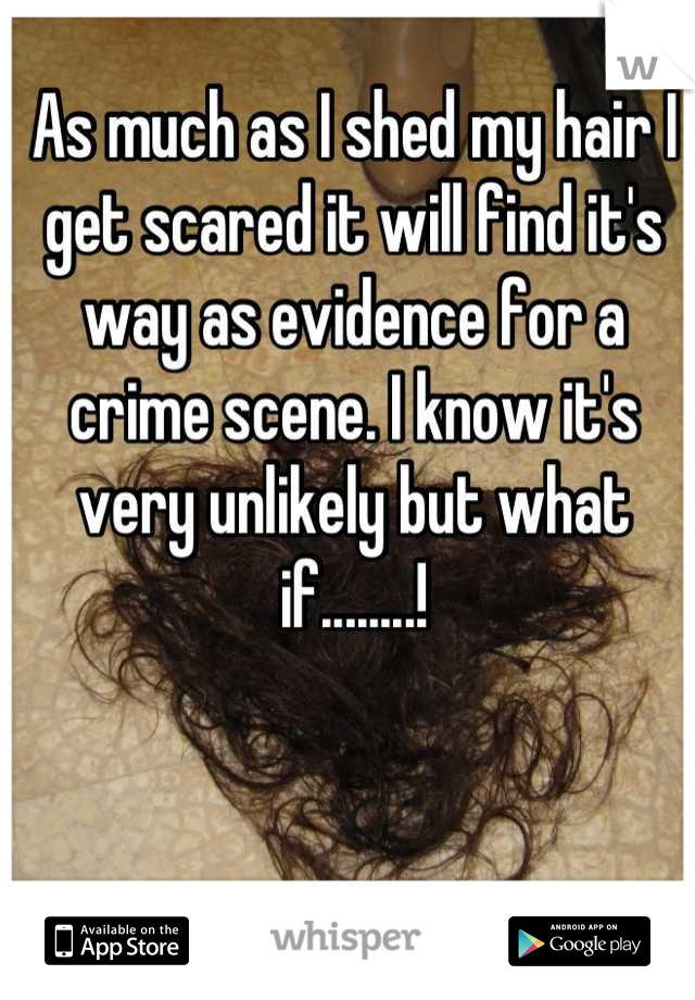 As much as I shed my hair I get scared it will find it's way as evidence for a crime scene. I know it's very unlikely but what if........!