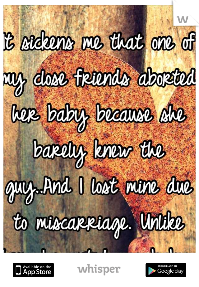 It sickens me that one of my close friends aborted her baby because she barely knew the guy..And I lost mine due to miscarriage. Unlike her, I wanted my baby.