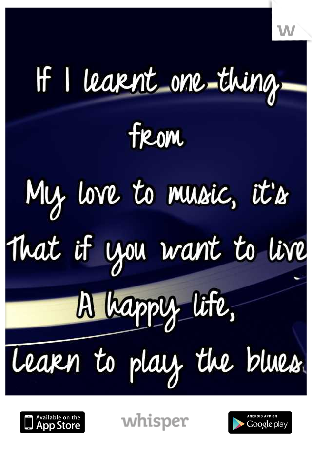 If I learnt one thing from My love to music, it's That if you want to live A happy life, Learn to play the blues