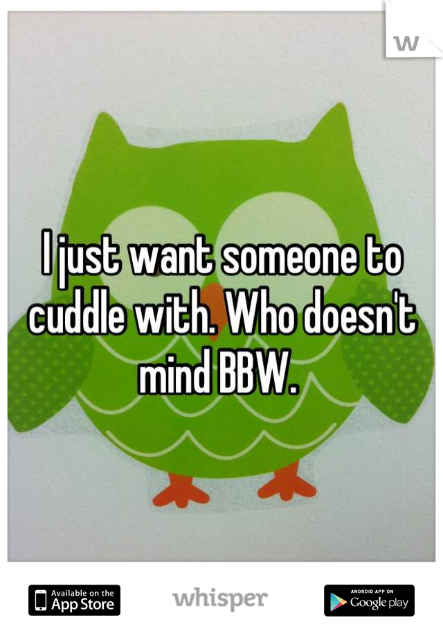 I just want someone to cuddle with. Who doesn't mind BBW.