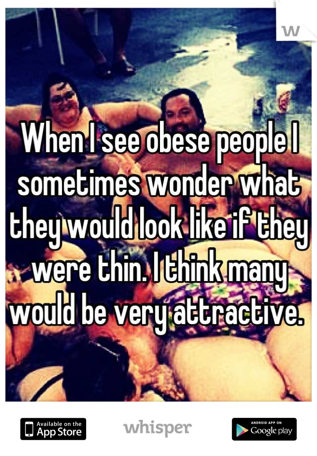 When I see obese people I sometimes wonder what they would look like if they were thin. I think many would be very attractive.