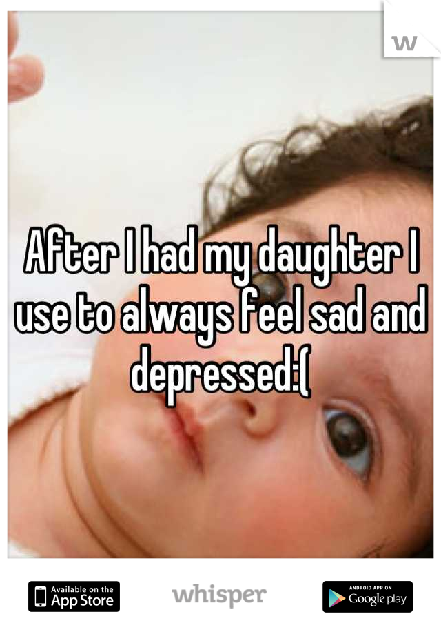 After I had my daughter I use to always feel sad and depressed:(