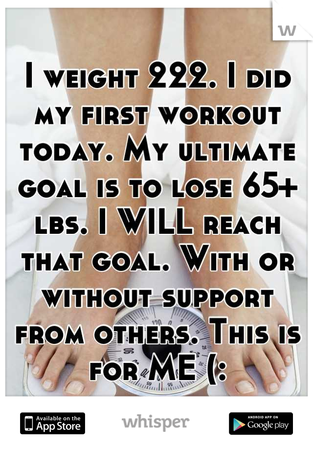 I weight 222. I did my first workout today. My ultimate goal is to lose 65+ lbs. I WILL reach that goal. With or without support from others. This is for ME (:
