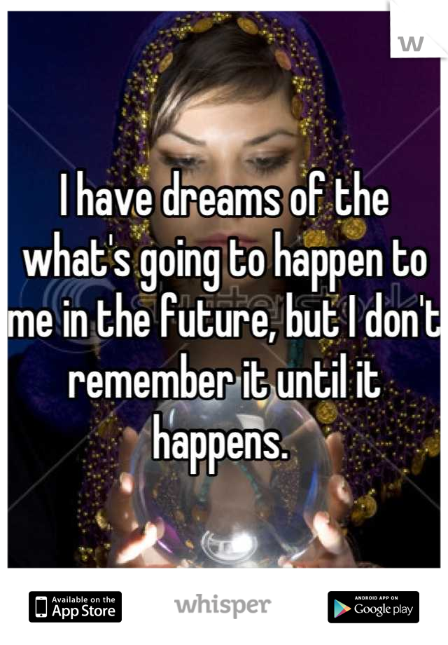 I have dreams of the what's going to happen to me in the future, but I don't remember it until it happens.
