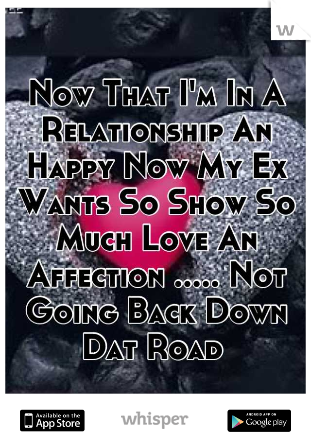 Now That I'm In A Relationship An Happy Now My Ex Wants So Show So Much Love An Affection ..... Not Going Back Down Dat Road