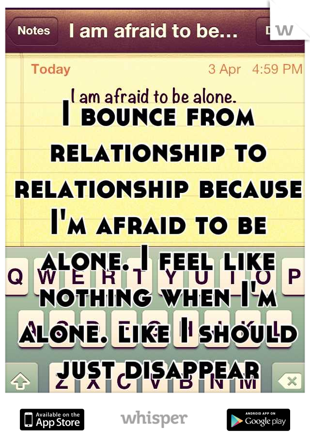 I bounce from relationship to relationship because I'm afraid to be alone. I feel like nothing when I'm alone. like I should just disappear