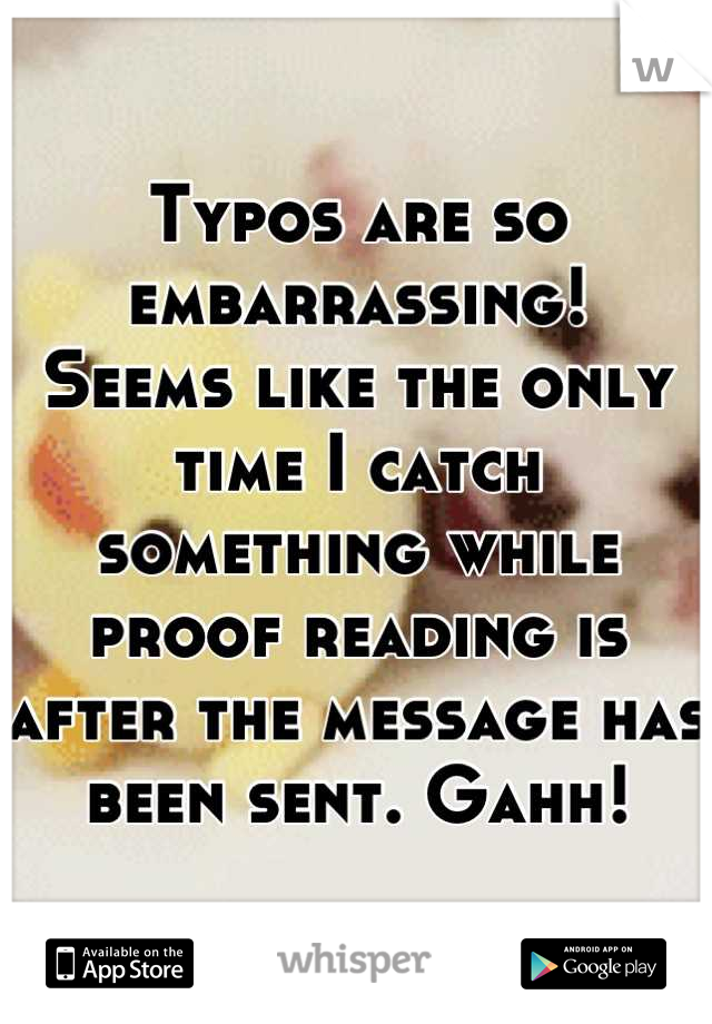 Typos are so embarrassing!  Seems like the only time I catch something while proof reading is after the message has been sent. Gahh!