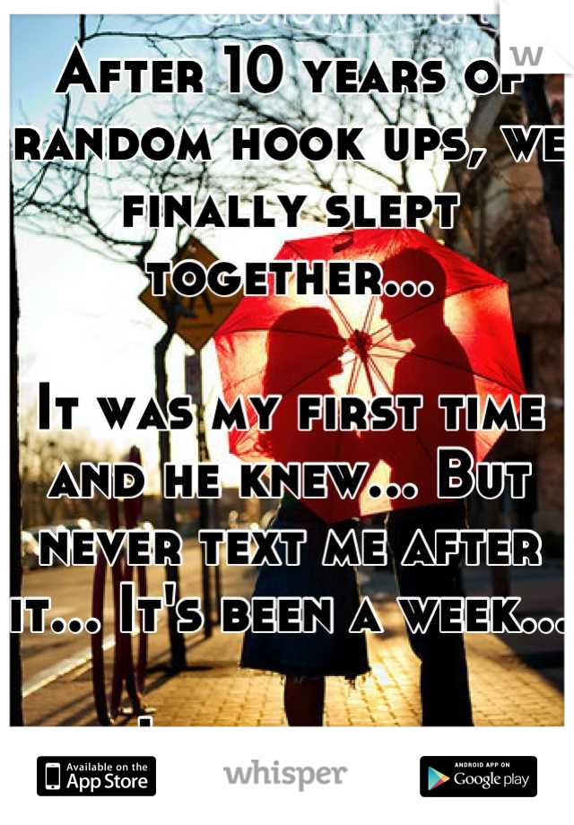 After 10 years of random hook ups, we finally slept together...   It was my first time and he knew... But never text me after it... It's been a week...  I feel shit...