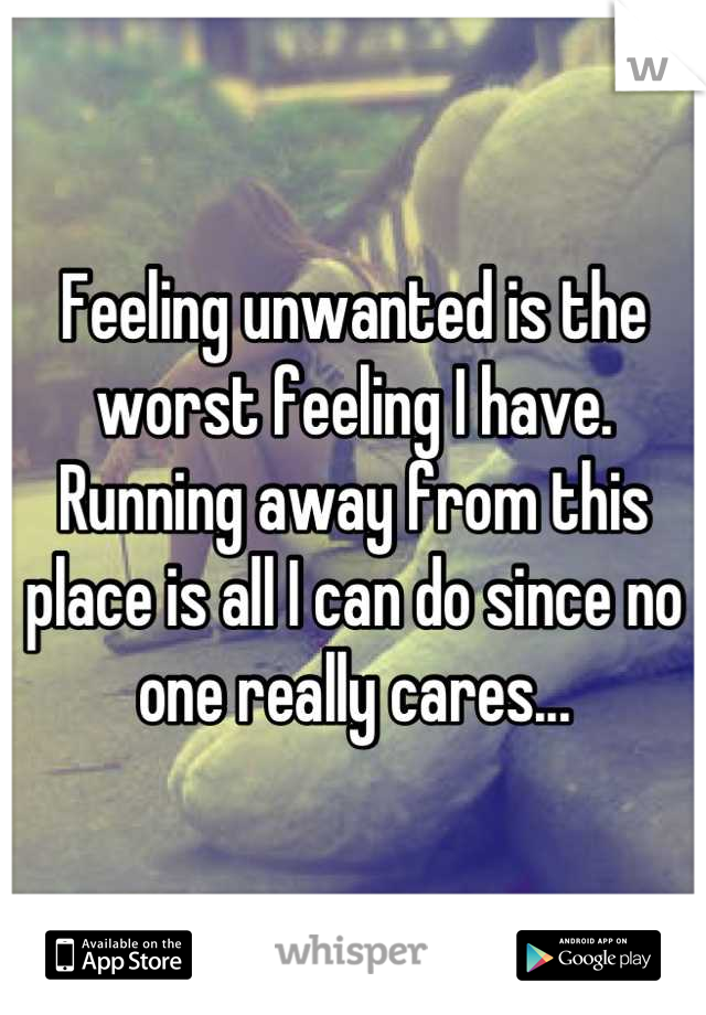 Feeling unwanted is the worst feeling I have. Running away from this place is all I can do since no one really cares...