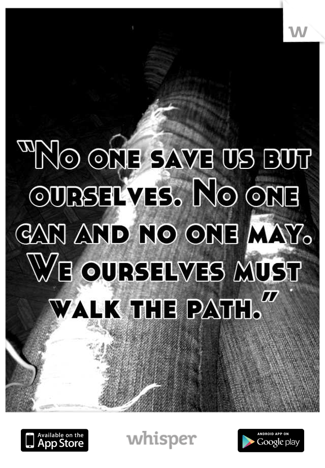 """No one save us but ourselves. No one can and no one may. We ourselves must walk the path."""