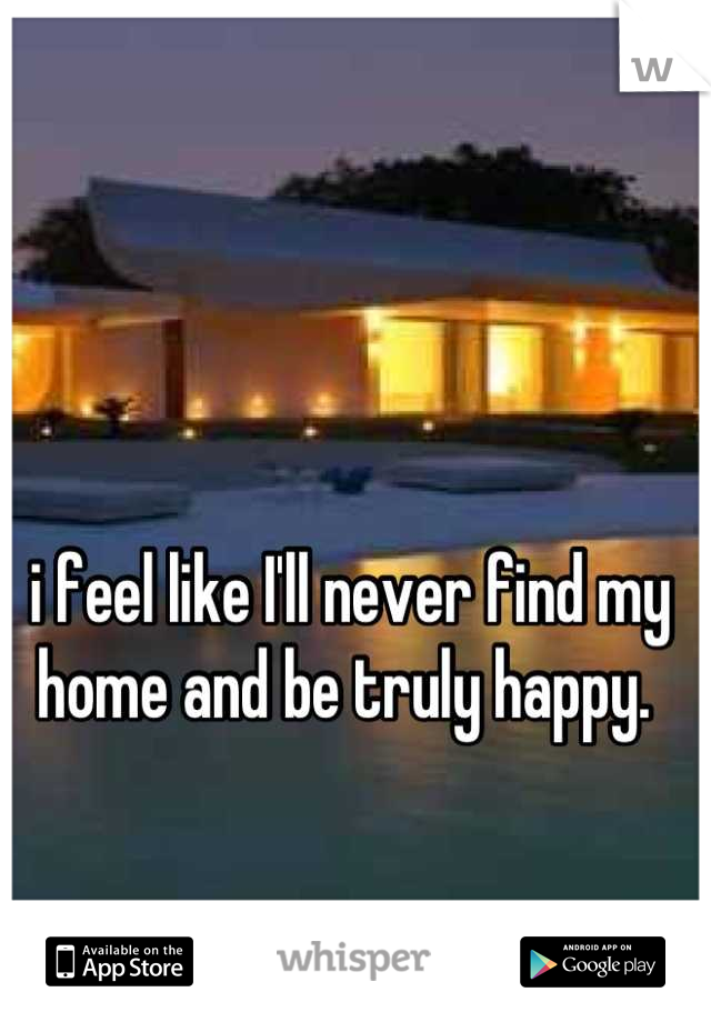 i feel like I'll never find my home and be truly happy.