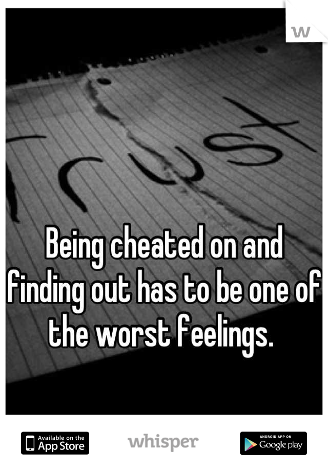 Being cheated on and finding out has to be one of the worst feelings.