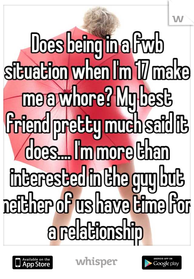 Does being in a fwb situation when I'm 17 make me a whore? My best friend pretty much said it does.... I'm more than interested in the guy but neither of us have time for a relationship