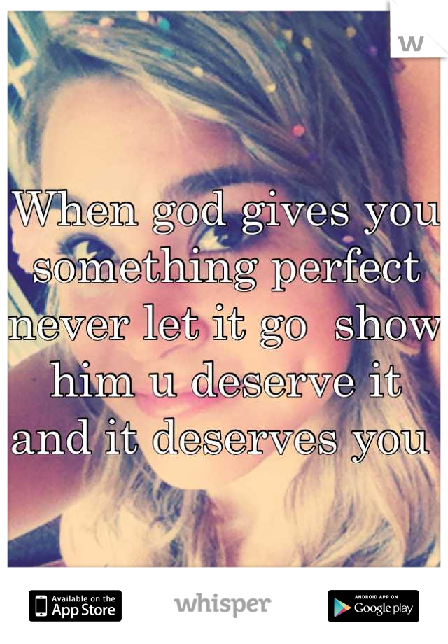 When god gives you something perfect never let it go  show him u deserve it and it deserves you