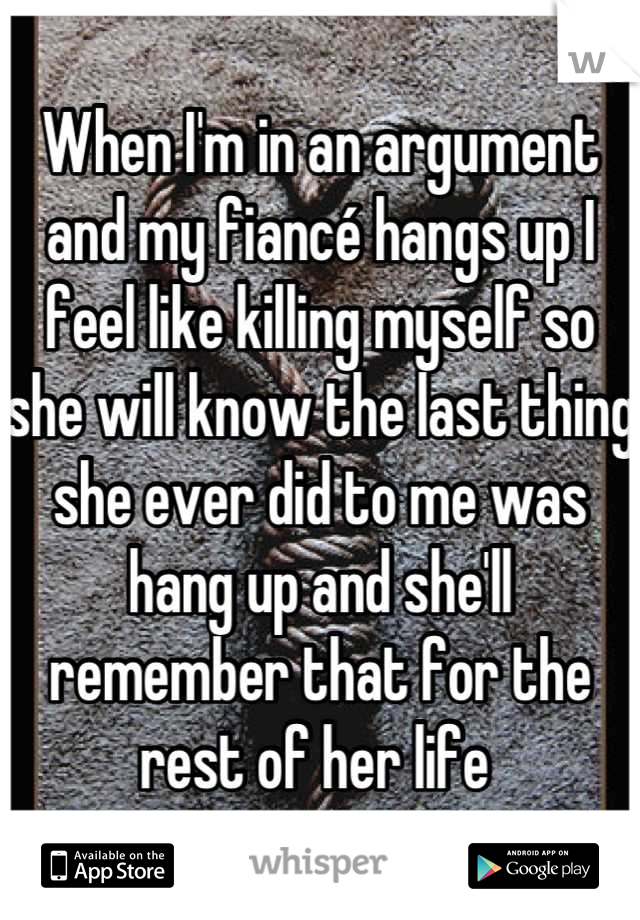 When I'm in an argument and my fiancé hangs up I feel like killing myself so she will know the last thing she ever did to me was hang up and she'll remember that for the rest of her life