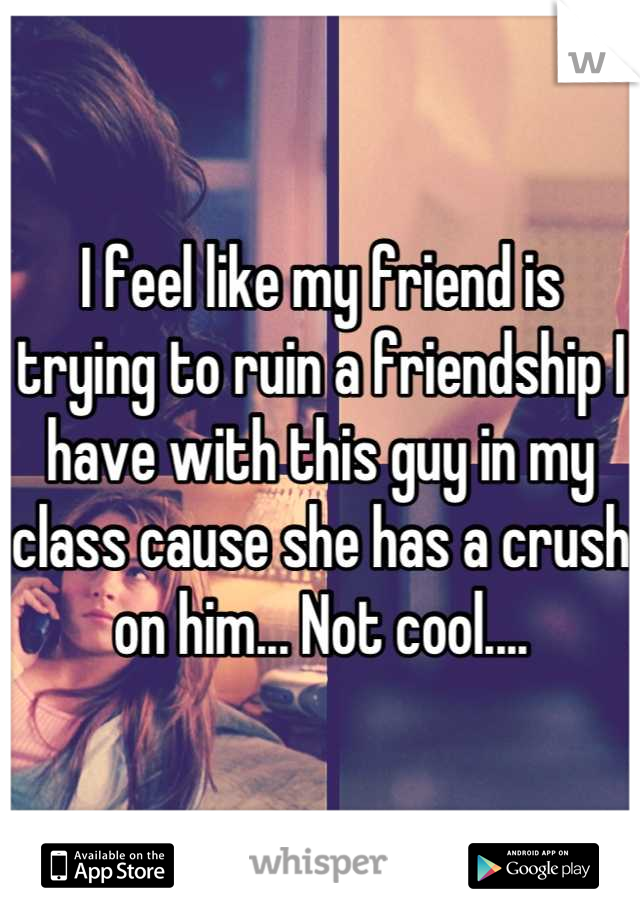 I feel like my friend is trying to ruin a friendship I have with this guy in my class cause she has a crush on him... Not cool....