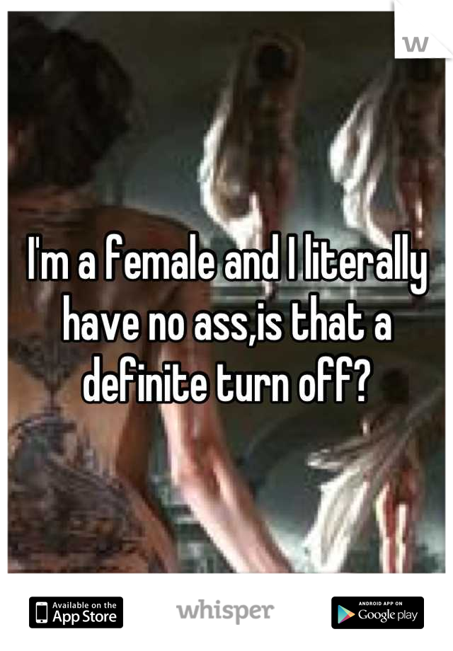 I'm a female and I literally have no ass,is that a definite turn off?