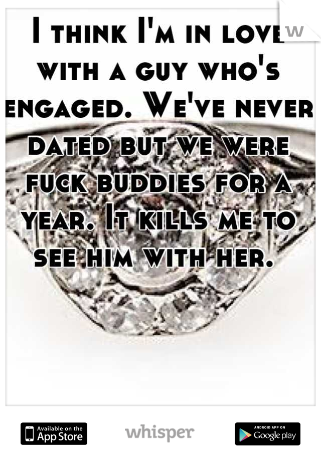 I think I'm in love with a guy who's engaged. We've never dated but we were fuck buddies for a year. It kills me to see him with her.