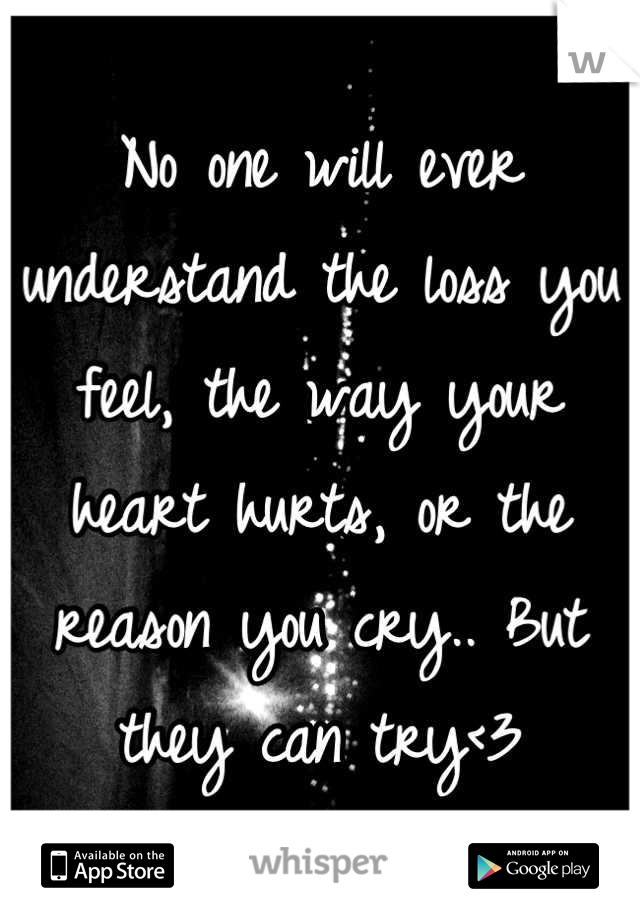 No one will ever understand the loss you feel, the way your heart hurts, or the reason you cry.. But they can try<3