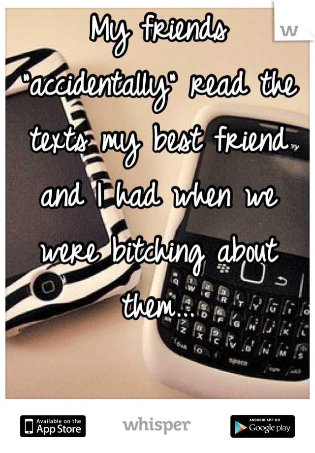 """My friends """"accidentally"""" read the texts my best friend and I had when we were bitching about them...  Awkward"""