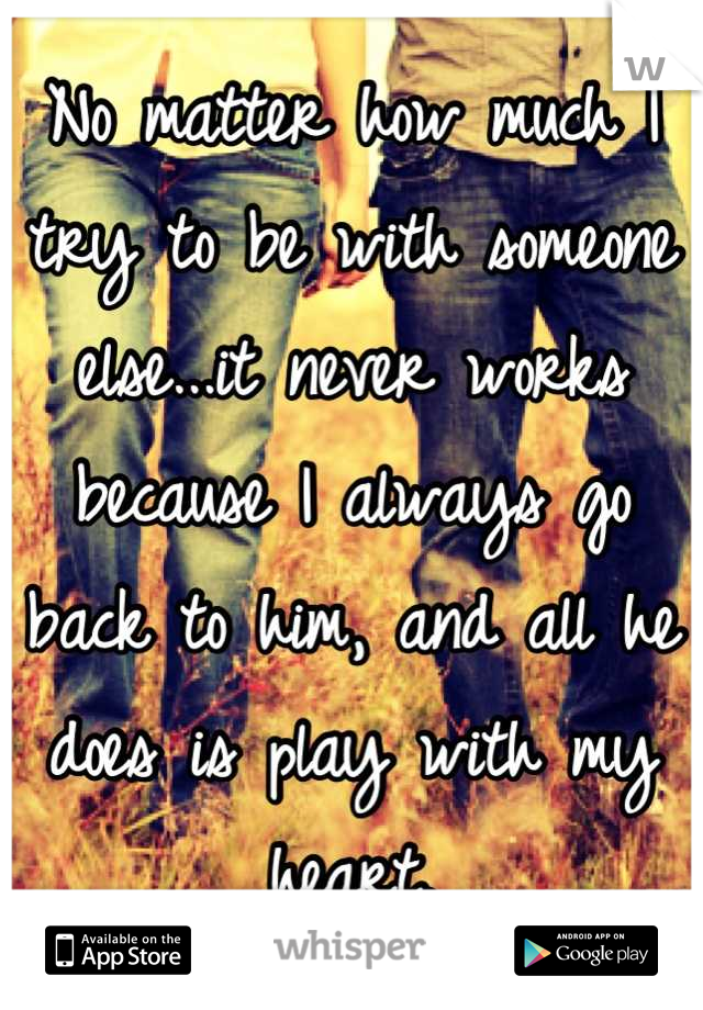 No matter how much I try to be with someone else...it never works because I always go back to him, and all he does is play with my heart.