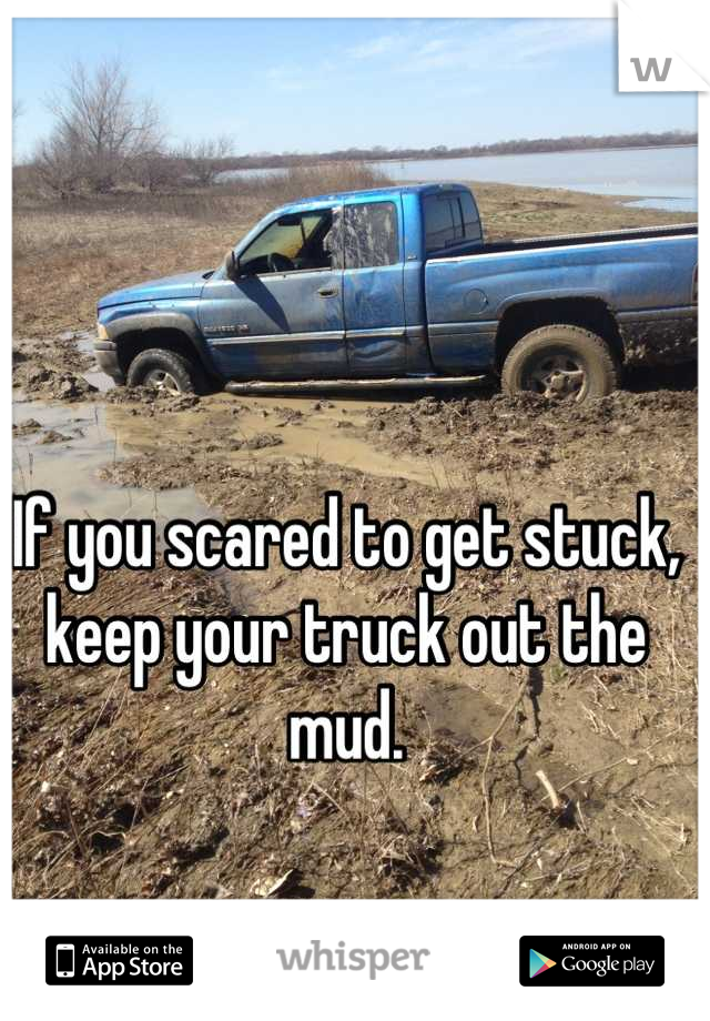 If you scared to get stuck, keep your truck out the mud.