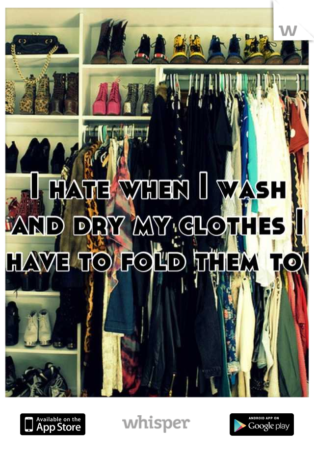 I hate when I wash and dry my clothes I have to fold them to