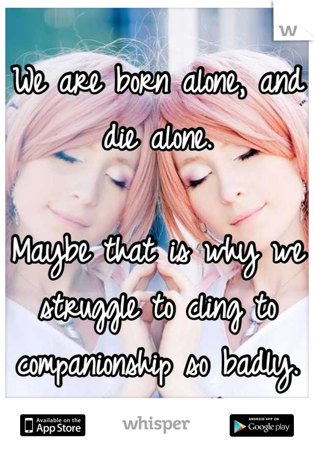We are born alone, and die alone.  Maybe that is why we struggle to cling to companionship so badly.