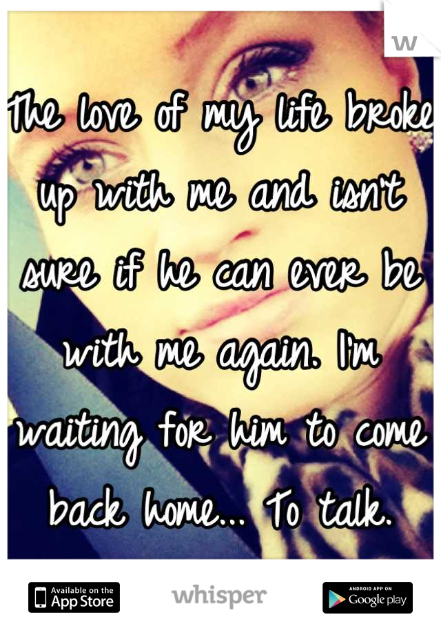 The love of my life broke up with me and isn't  sure if he can ever be with me again. I'm waiting for him to come back home... To talk.