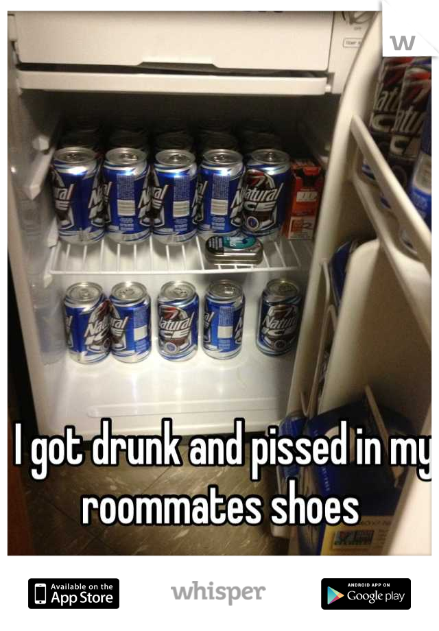 I got drunk and pissed in my roommates shoes