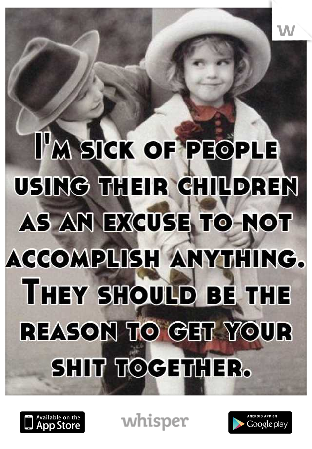 I'm sick of people using their children as an excuse to not accomplish anything. They should be the reason to get your shit together.