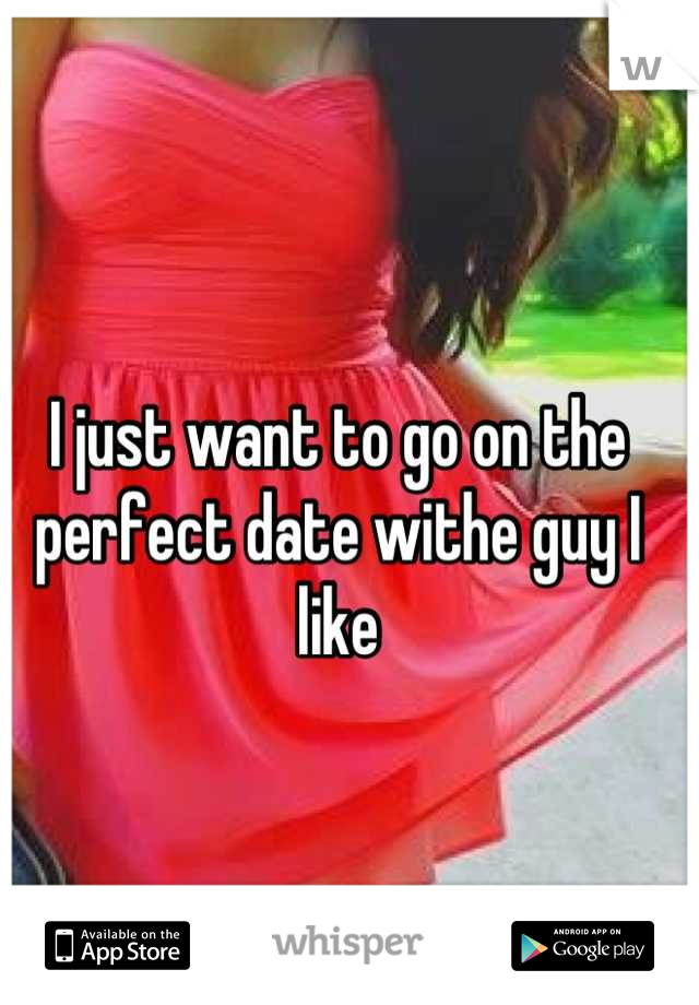 I just want to go on the perfect date withe guy I like