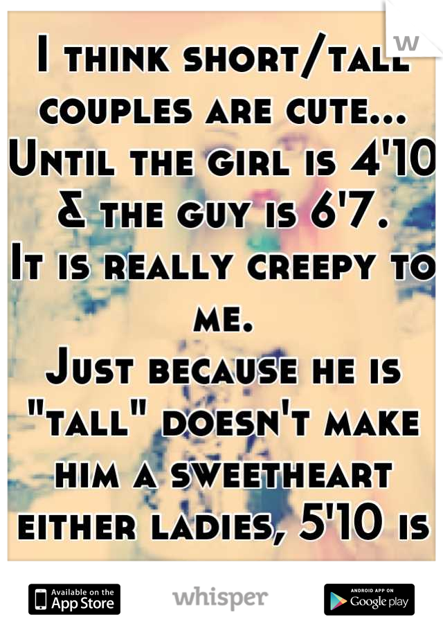 """I think short/tall couples are cute... Until the girl is 4'10 & the guy is 6'7. It is really creepy to me. Just because he is """"tall"""" doesn't make him a sweetheart either ladies, 5'10 is tall too."""