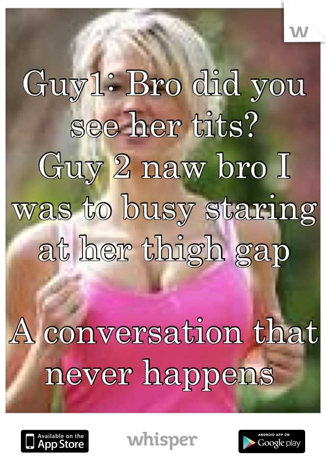 Guy1: Bro did you see her tits?  Guy 2 naw bro I was to busy staring at her thigh gap   A conversation that never happens