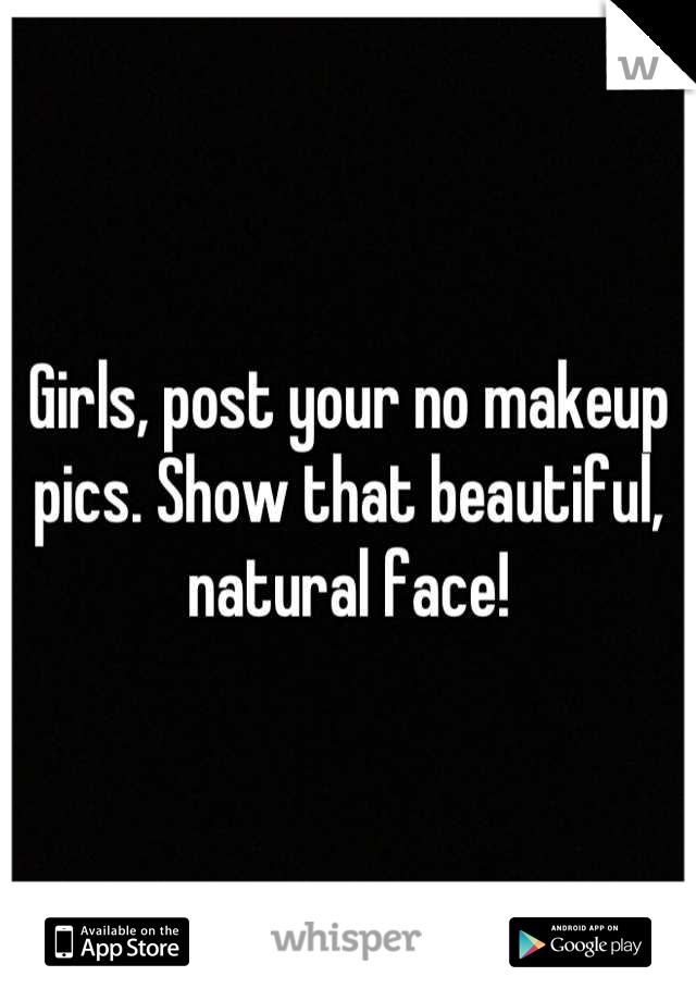 Girls, post your no makeup pics. Show that beautiful, natural face!