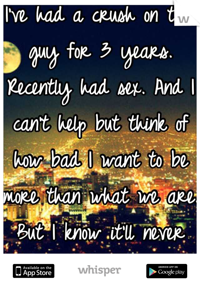 I've had a crush on this guy for 3 years. Recently had sex. And I can't help but think of how bad I want to be more than what we are. But I know it'll never happen..