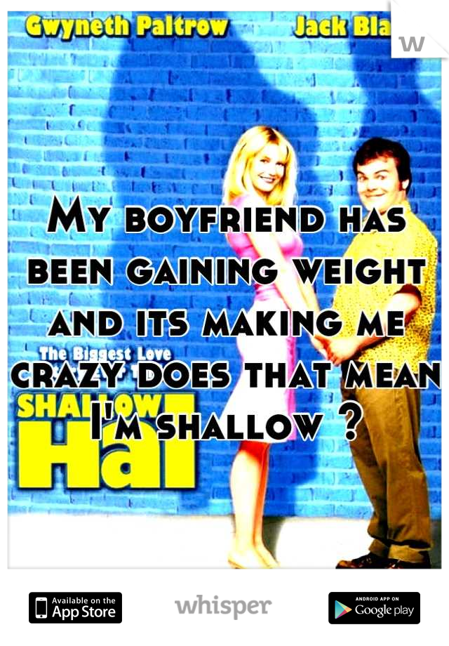 My boyfriend has been gaining weight and its making me crazy does that mean I'm shallow ?