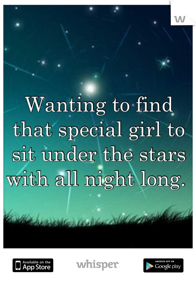 Wanting to find that special girl to sit under the stars with all night long.