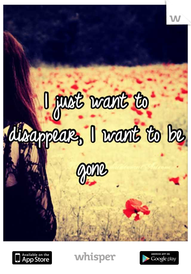 I just want to disappear, I want to be gone