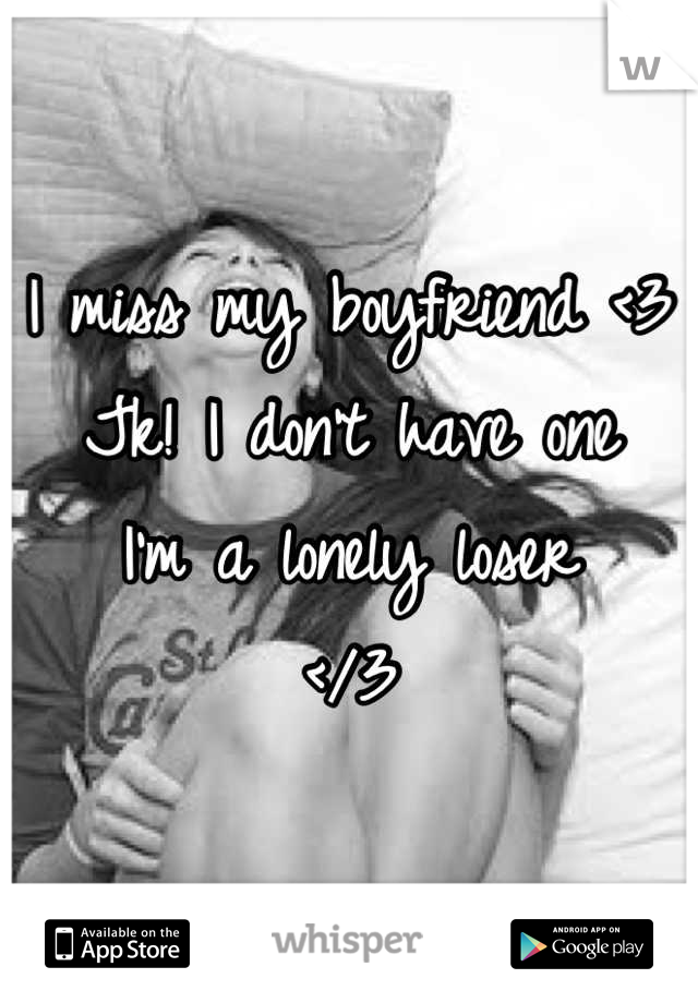 I miss my boyfriend <3 Jk! I don't have one I'm a lonely loser  </3