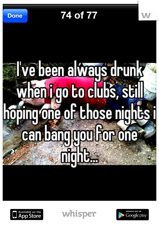 I've been always drunk when i go to clubs, still hoping one of those nights i can bang you for one night...