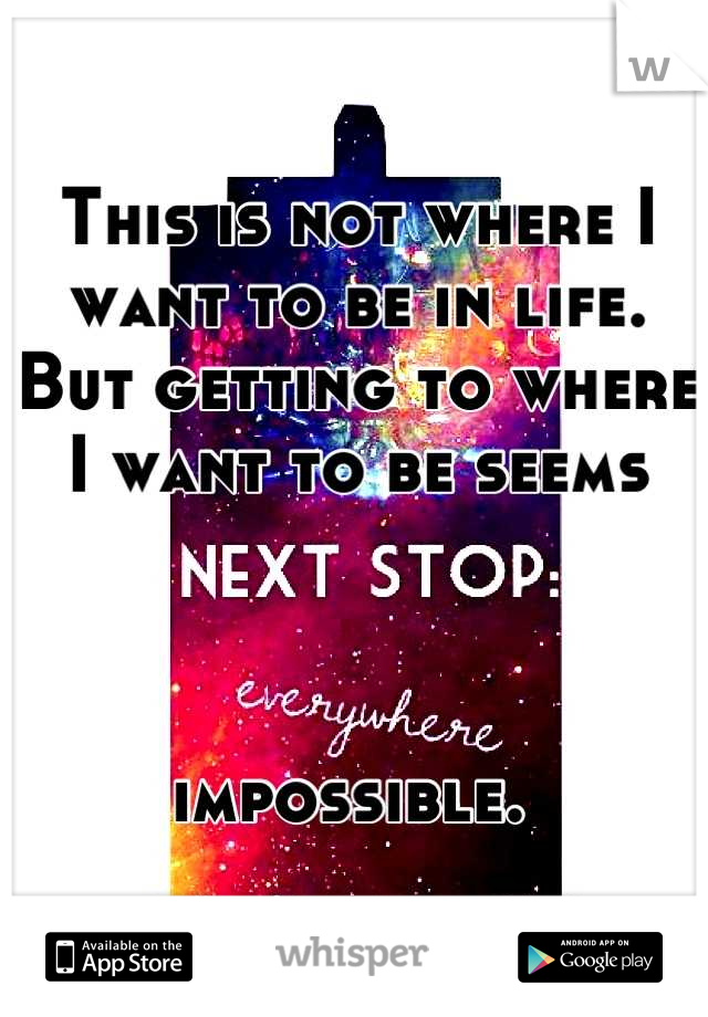 This is not where I want to be in life.  But getting to where I want to be seems     impossible.