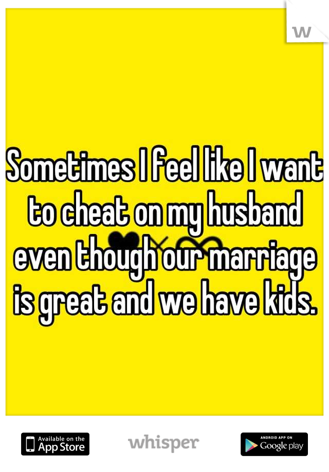 Sometimes I feel like I want to cheat on my husband even though our marriage is great and we have kids.